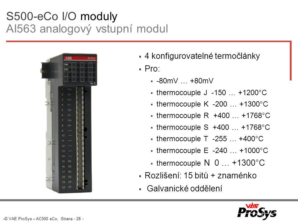  © VAE ProSys – AC500 eCo, Strana - 28 - S500-eCo I/O moduly AI563 analogový vstupní modul  4 konfigurovatelné termočlánky  Pro:  -80mV … +80mV  thermocouple J -150 … +1200°C  thermocouple K -200 … +1300°C  thermocouple R +400 … +1768°C  thermocouple S +400 … +1768°C  thermocouple T -255 … +400°C  thermocouple E -240 … +1000°C  thermocouple N 0 … +1300°C  Rozlišení: 15 bitů + znaménko  Galvanické oddělení