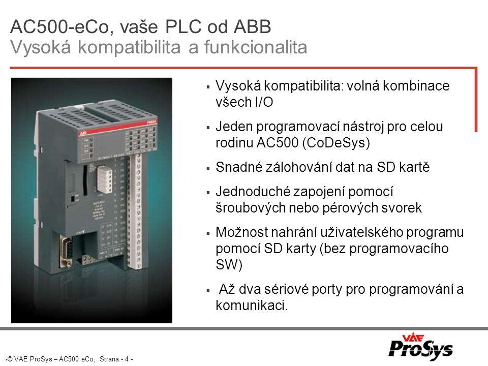  © VAE ProSys – AC500 eCo, Strana - 4 - AC500-eCo, vaše PLC od ABB Vysoká kompatibilita a funkcionalita  Vysoká kompatibilita: volná kombinace všech I/O  Jeden programovací nástroj pro celou rodinu AC500 (CoDeSys)  Snadné zálohování dat na SD kartě  Jednoduché zapojení pomocí šroubových nebo pérových svorek  Možnost nahrání uživatelského programu pomocí SD karty (bez programovacího SW)  Až dva sériové porty pro programování a komunikaci.
