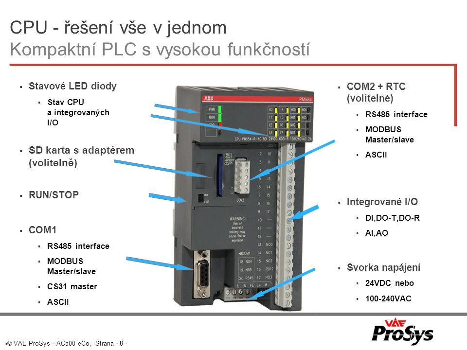  © VAE ProSys – AC500 eCo, Strana - 8 - CPU - řešení vše v jednom Kompaktní PLC s vysokou funkčností  COM2 + RTC (volitelně)  RS485 interface  MODBUS Master/slave  ASCII  Integrované I/O  DI,DO-T,DO-R  AI,AO  Svorka napájení  24VDC nebo  100-240VAC  Stavové LED diody  Stav CPU a integrovaných I/O  SD karta s adaptérem (volitelně)  RUN/STOP  COM1  RS485 interface  MODBUS Master/slave  CS31 master  ASCII