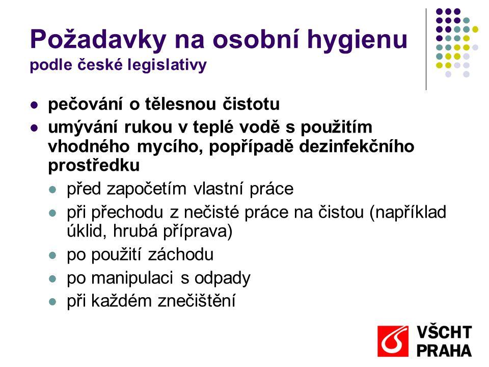 Požadavky na osobní hygienu podle české legislativy  pečování o tělesnou čistotu  umývání rukou v teplé vodě s použitím vhodného mycího, popřípadě dezinfekčního prostředku  před započetím vlastní práce  při přechodu z nečisté práce na čistou (například úklid, hrubá příprava)  po použití záchodu  po manipulaci s odpady  při každém znečištění