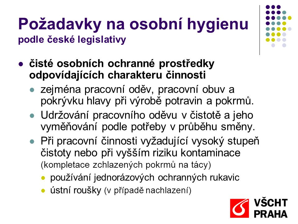 Požadavky na osobní hygienu podle české legislativy  čisté osobních ochranné prostředky odpovídajících charakteru činnosti  zejména pracovní oděv, pracovní obuv a pokrývku hlavy při výrobě potravin a pokrmů.