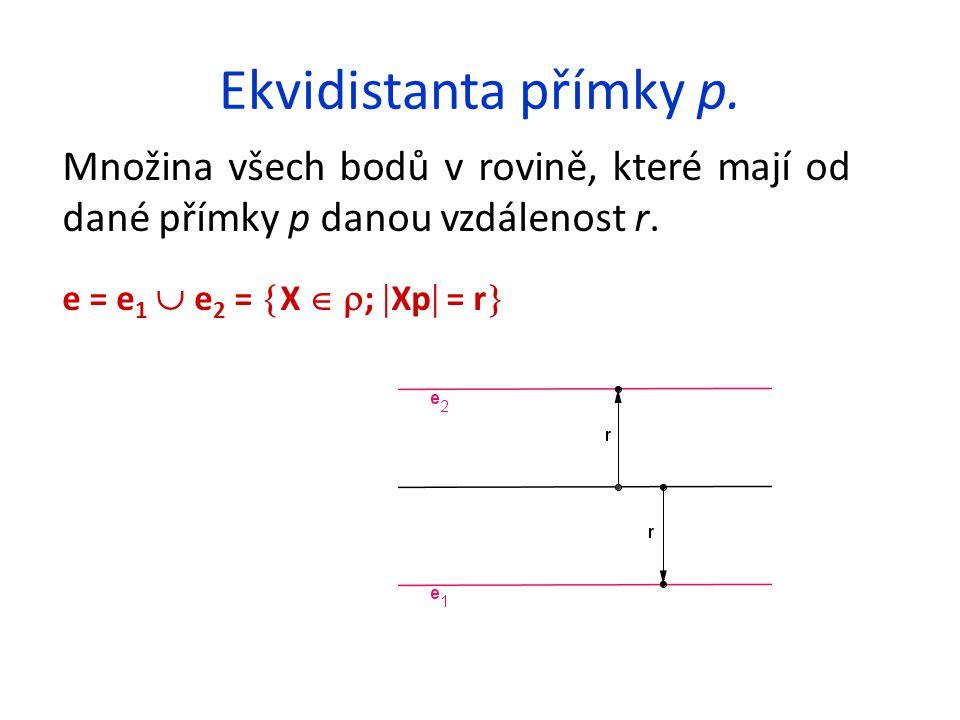 Ekvidistanta přímky p. Množina všech bodů v rovině, které mají od dané přímky p danou vzdálenost r. e = e 1  e 2 =  X   ;  Xp  = r 