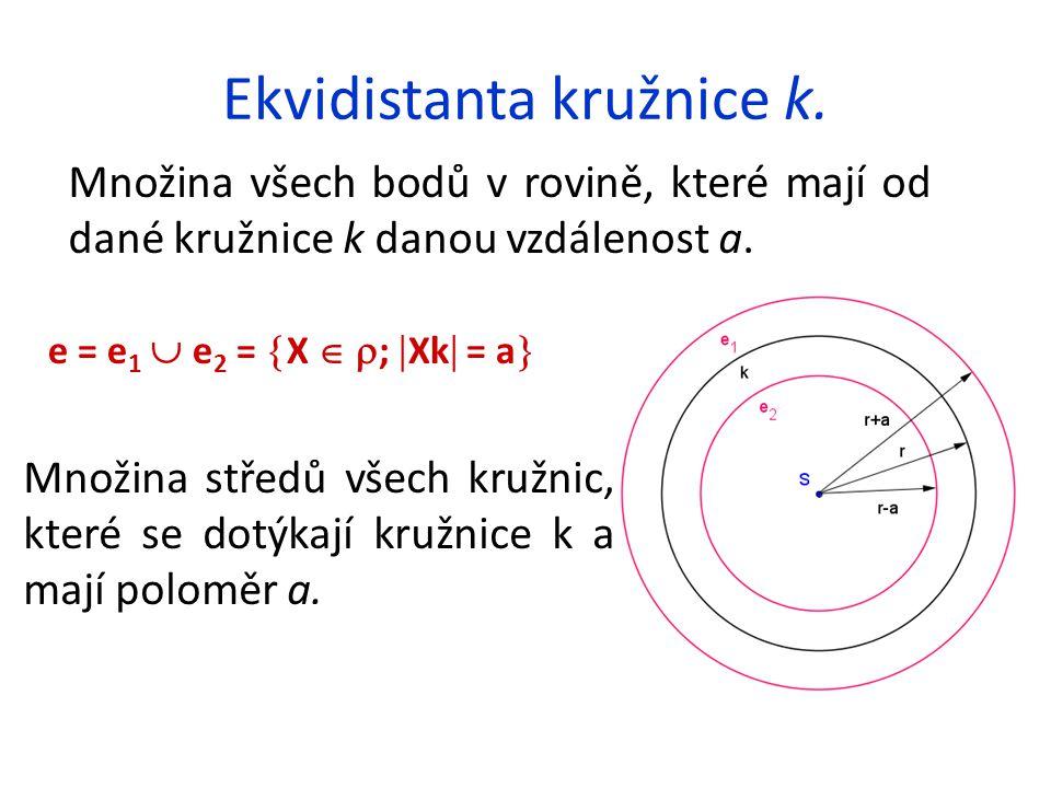 Ekvidistanta kružnice k. Množina všech bodů v rovině, které mají od dané kružnice k danou vzdálenost a. e = e 1  e 2 =  X   ;  Xk  = a  Množina