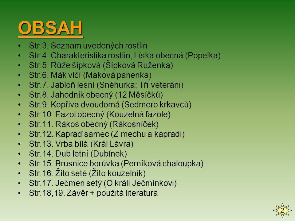 OBSAH •Str.3. Seznam uvedených rostlin •Str.4. Charakteristika rostlin; Líska obecná (Popelka) •Str.5. Růže šípková (Šípková Růženka) •Str.6. Mák vlčí