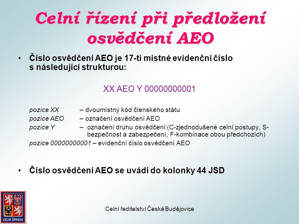 Celní ředitelství České Budějovice Celní řízení při předložení osvědčení AEO •Nástin postupu celního úřadu při celním řízení má návaznost na výše uvedené výhody plynoucí z postavení AEO •Praktický způsob přiznávání výhod stále v procesu řešení •Vlastní přiznávání výhod až s časovým odstupem – po vydání prvních certifikátů