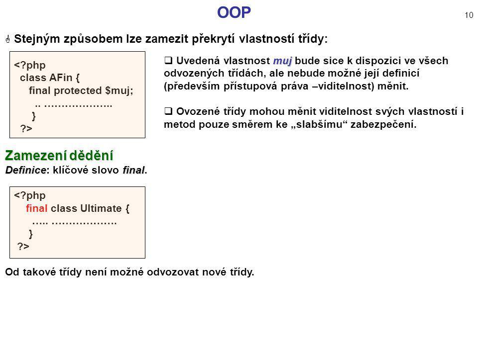 OOP 10  Stejným způsobem lze zamezit překrytí vlastností třídy: <?php class AFin { final protected $muj;.. ……………….. } ?> Zamezení dědění Definicefina