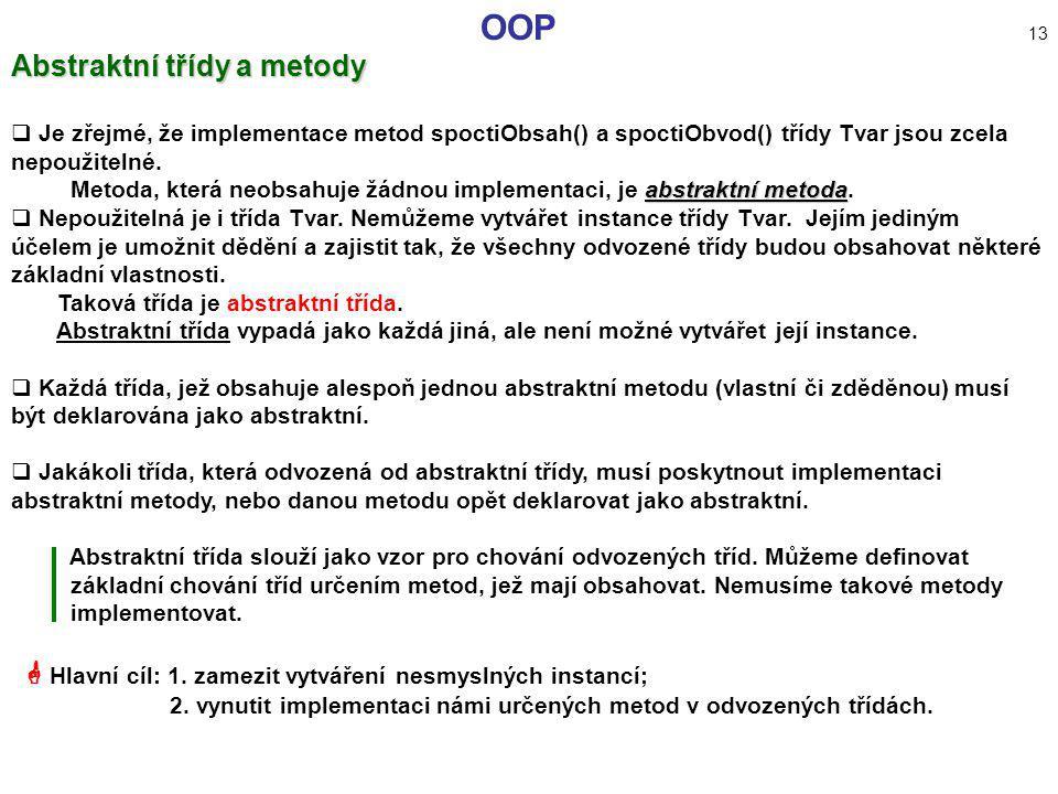 OOP 13 Abstraktní třídy a metody  Je zřejmé, že implementace metod spoctiObsah() a spoctiObvod() třídy Tvar jsou zcela nepoužitelné. abstraktní metod