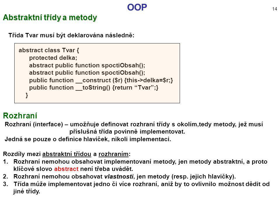 OOP 14 Abstraktní třídy a metody Třída Tvar musí být deklarována následně: abstract class Tvar { protected delka; abstract public function spoctiObsah