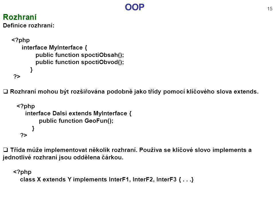 OOP 15Rozhraní Definice rozhraní: <?php interface MyInterface { public function spoctiObsah(); public function spoctiObvod(); } ?>  Rozhraní mohou bý