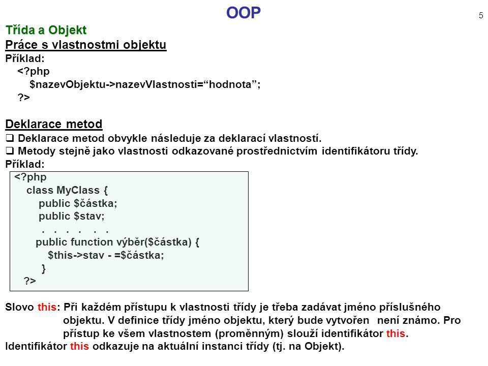 """OOP 5 Třída a Objekt Práce s vlastnostmi objektu Příklad: <?php $nazevObjektu->nazevVlastnosti=""""hodnota""""; ?> Deklarace metod  Deklarace metod obvykle"""