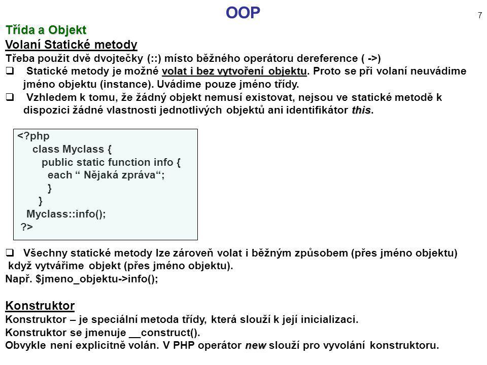 OOP 7 Třída a Objekt Volaní Statické metody Třeba použit dvě dvojtečky (::) místo běžného operátoru dereference ( ->) volat i bez vytvoření objektu 