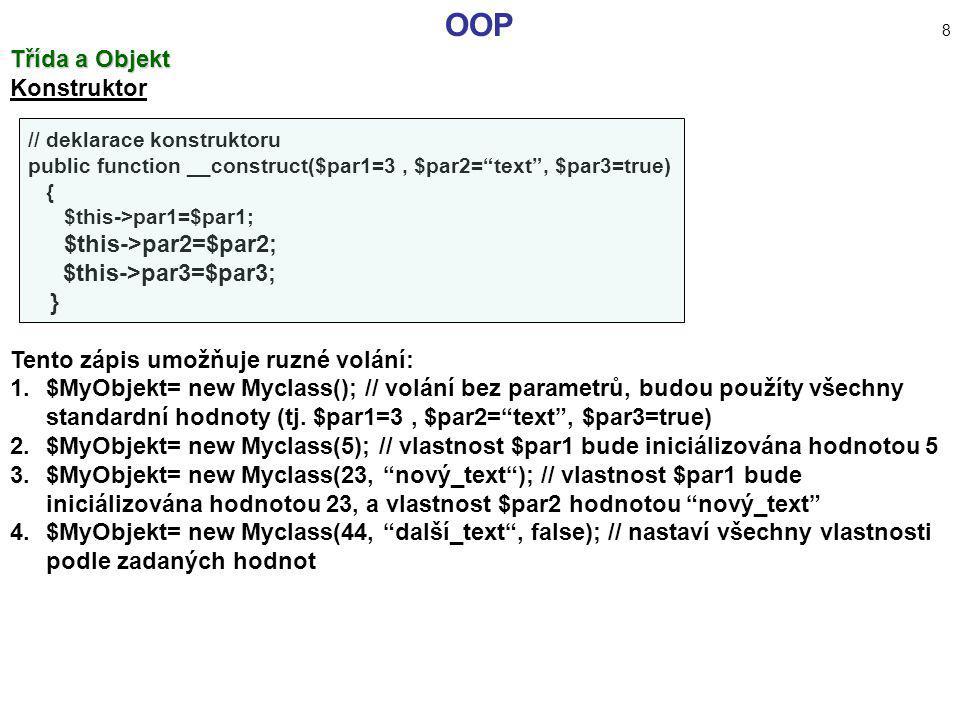 """OOP 8 Třída a Objekt Konstruktor // deklarace konstruktoru public function __construct($par1=3, $par2=""""text"""", $par3=true) { $this->par1=$par1; $this->"""