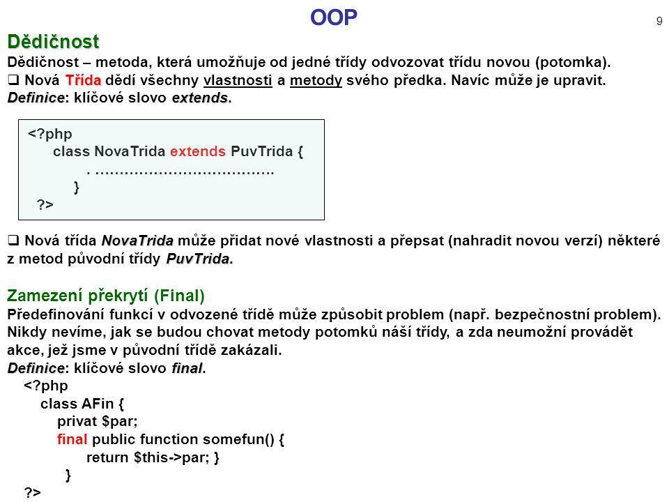 OOP 9 Dědičnost Dědičnost – metoda, která umožňuje od jedné třídy odvozovat třídu novou (potomka). Třída  Nová Třída dědí všechny vlastnosti a metody
