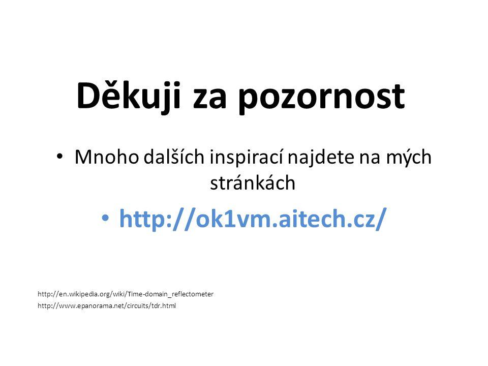 Děkuji za pozornost • Mnoho dalších inspirací najdete na mých stránkách • http://ok1vm.aitech.cz/ http://en.wikipedia.org/wiki/Time-domain_reflectomet