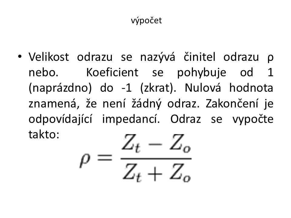 výpočet • Velikost odrazu se nazývá činitel odrazu ρ nebo. Koeficient se pohybuje od 1 (naprázdno) do -1 (zkrat). Nulová hodnota znamená, že není žádn
