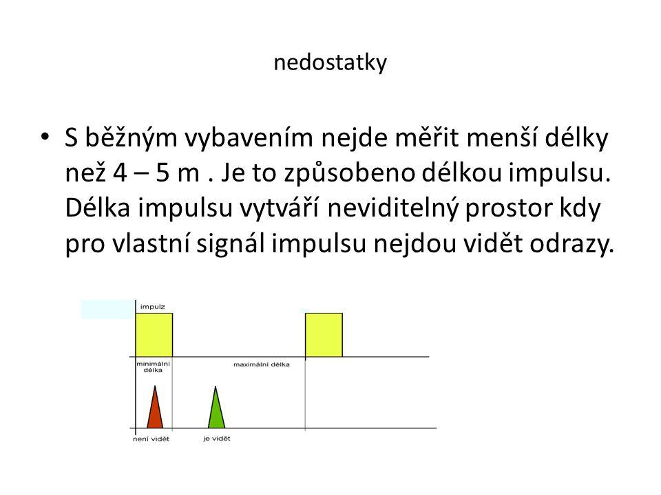 nedostatky • S běžným vybavením nejde měřit menší délky než 4 – 5 m. Je to způsobeno délkou impulsu. Délka impulsu vytváří neviditelný prostor kdy pro