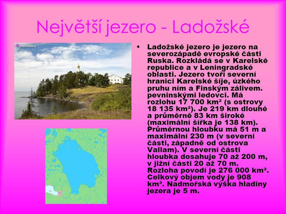 Největší jezero - Ladožské •Ladožské jezero je jezero na severozápadě evropské části Ruska. Rozkládá se v Karelské republice a v Leningradské oblasti.