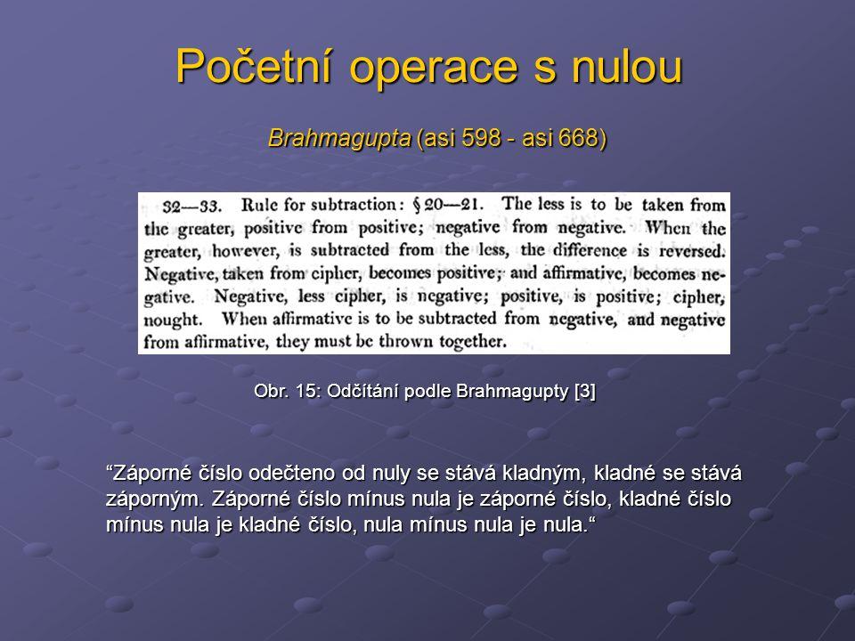 """Početní operace s nulou Brahmagupta (asi 598 - asi 668) Obr. 15: Odčítání podle Brahmagupty [3] """"Záporné číslo odečteno od nuly se stává kladným, klad"""