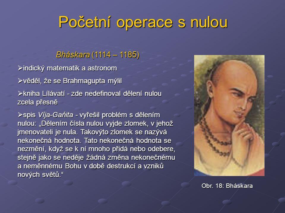 Početní operace s nulou Bháskara (1114 – 1185)  indický matematik a astronom  věděl, že se Brahmagupta mýlil  kniha Lílávatí - zde nedefinoval děle