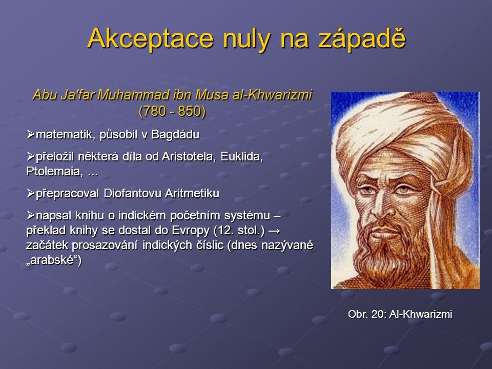 Akceptace nuly na západě Abu Ja'far Muhammad ibn Musa al-Khwarizmi (780 - 850)  matematik, působil v Bagdádu  přeložil některá díla od Aristotela, E