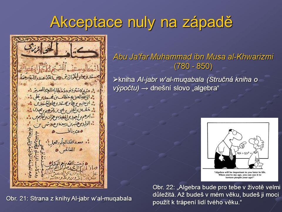 Akceptace nuly na západě Abu Ja'far Muhammad ibn Musa al-Khwarizmi (780 - 850)  kniha Al-jabr w'al-muqabala (Stručná kniha o výpočtu) → dnešní slovo
