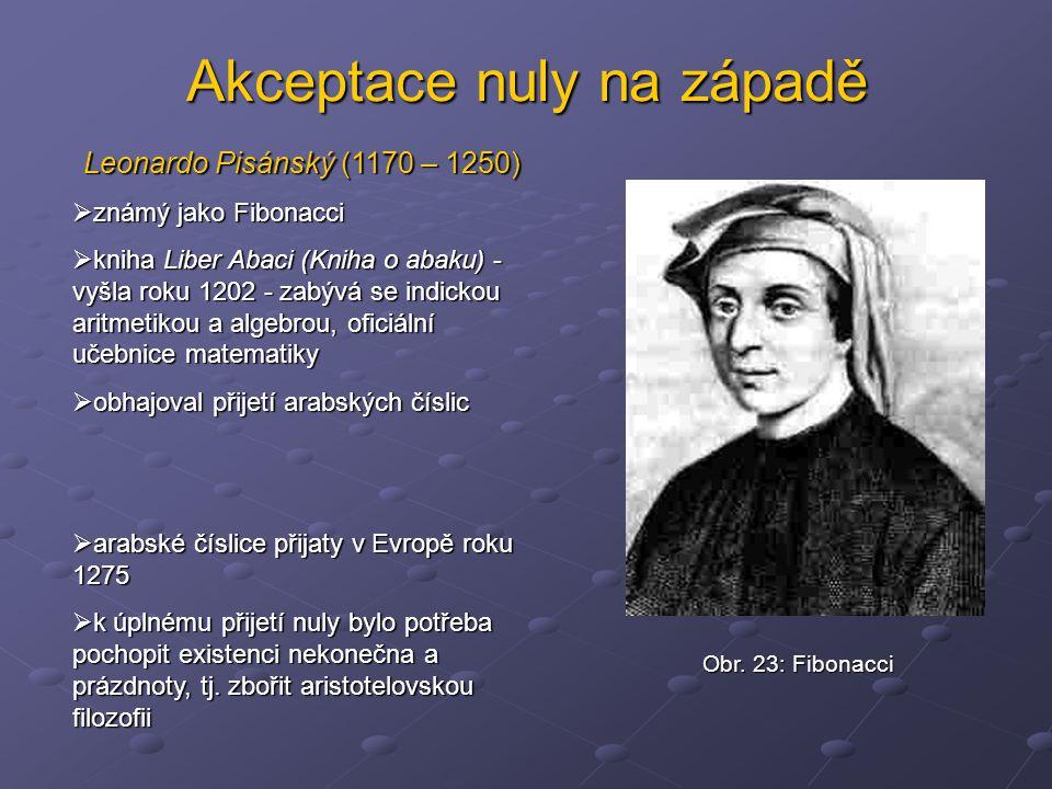 Akceptace nuly na západě Leonardo Pisánský (1170 – 1250)  známý jako Fibonacci  kniha Liber Abaci (Kniha o abaku) - vyšla roku 1202 - zabývá se indi