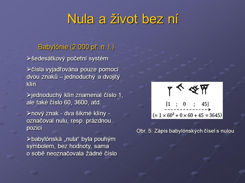 Nula a život bez ní Babylónie (2 000 př. n. l.)  šedesátkový početní systém  čísla vyjadřována pouze pomocí dvou znaků – jednoduchý a dvojitý klín 