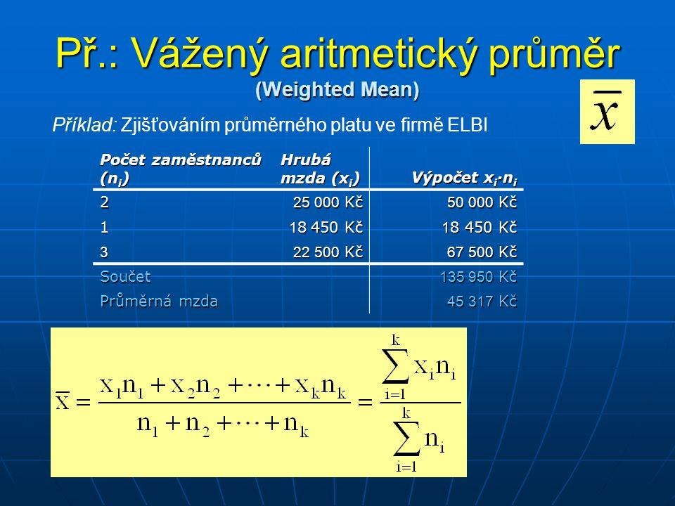 Př.: Vážený aritmetický průměr (Weighted Mean) Počet zaměstnanců (n i ) Hrubá mzda (x i ) Výpočet x i ·n i 2 25 000 Kč 50 000 Kč 1 1 8 450 Kč 3 22 500