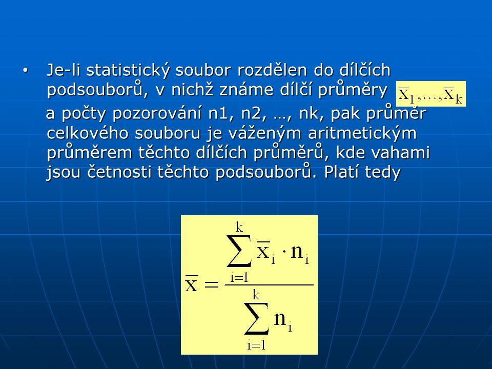 • Je-li statistický soubor rozdělen do dílčích podsouborů, v nichž známe dílčí průměry a počty pozorování n1, n2, …, nk, pak průměr celkového souboru