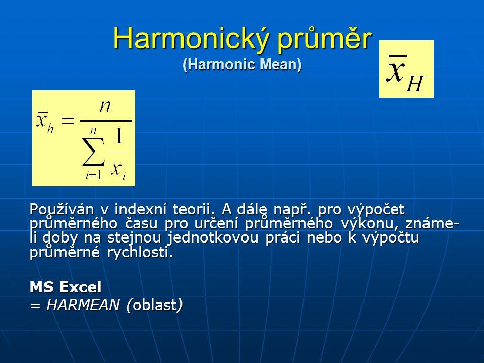 Harmonický průměr (Harmonic Mean) Používán v indexní teorii. A dále např. pro výpočet průměrného času pro určení průměrného výkonu, známe- li doby na