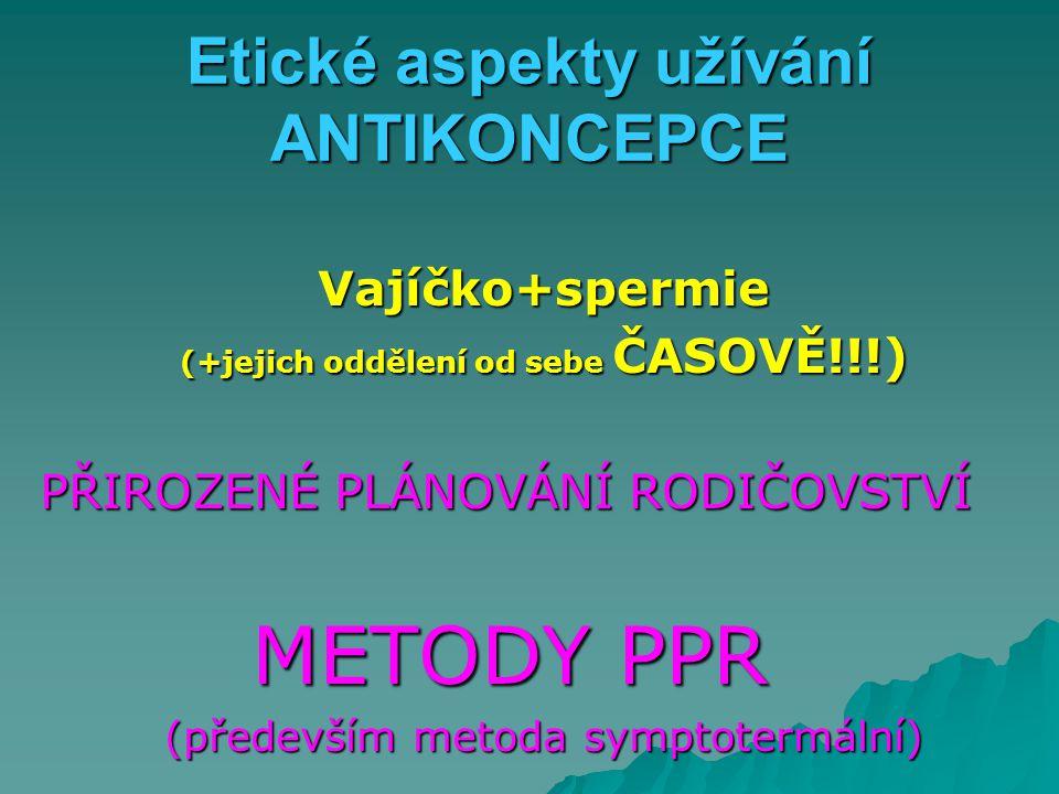 Etické aspekty užívání ANTIKONCEPCE Vajíčko+spermie (+jejich oddělení od sebe ČASOVĚ!!!) PŘIROZENÉ PLÁNOVÁNÍ RODIČOVSTVÍ METODY PPR (především metoda