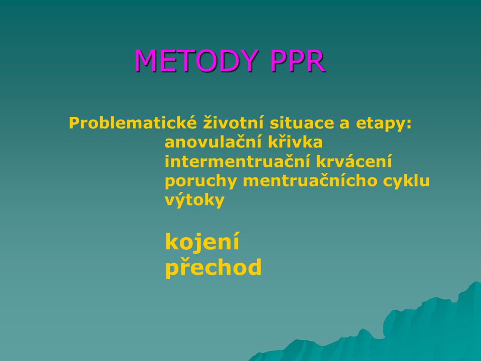 METODY PPR Problematické životní situace a etapy: anovulační křivka intermentruační krvácení poruchy mentruačnícho cyklu výtoky kojení přechod