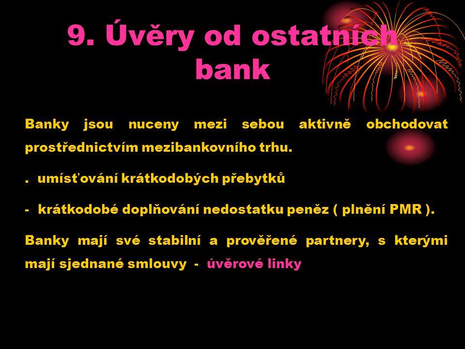 9. Úvěry od ostatních bank Banky jsou nuceny mezi sebou aktivně obchodovat prostřednictvím mezibankovního trhu.. umísťování krátkodobých přebytků - kr