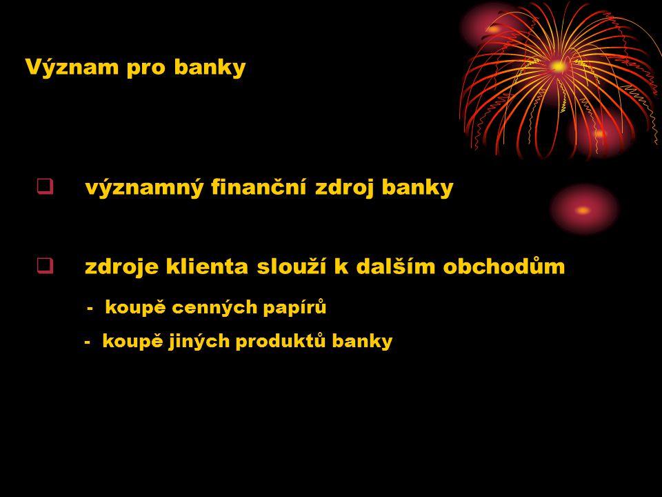 Význam pro banky  významný finanční zdroj banky  zdroje klienta slouží k dalším obchodům - koupě cenných papírů - koupě jiných produktů banky