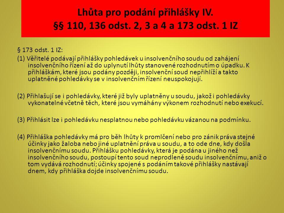 Lhůta pro podání přihlášky IV. §§ 110, 136 odst. 2, 3 a 4 a 173 odst. 1 IZ § 173 odst. 1 IZ: (1) Věřitelé podávají přihlášky pohledávek u insolvenčníh
