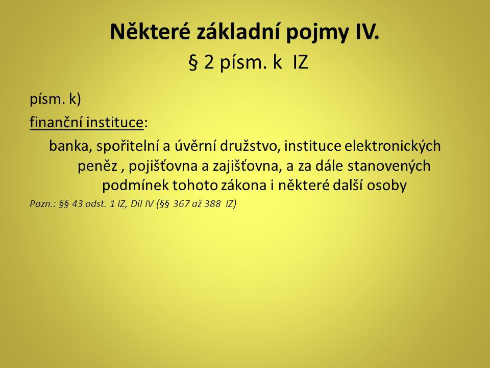 Některé základní pojmy IV. § 2 písm. k IZ písm. k) finanční instituce: banka, spořitelní a úvěrní družstvo, instituce elektronických peněz, pojišťovna