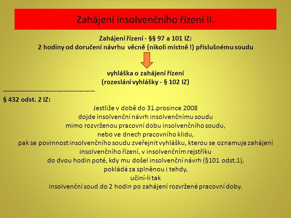 Zahájení insolvenčního řízení II. Zahájení řízení - §§ 97 a 101 IZ: 2 hodiny od doručení návrhu věcně (nikoli místně !) příslušnému soudu vyhláška o z