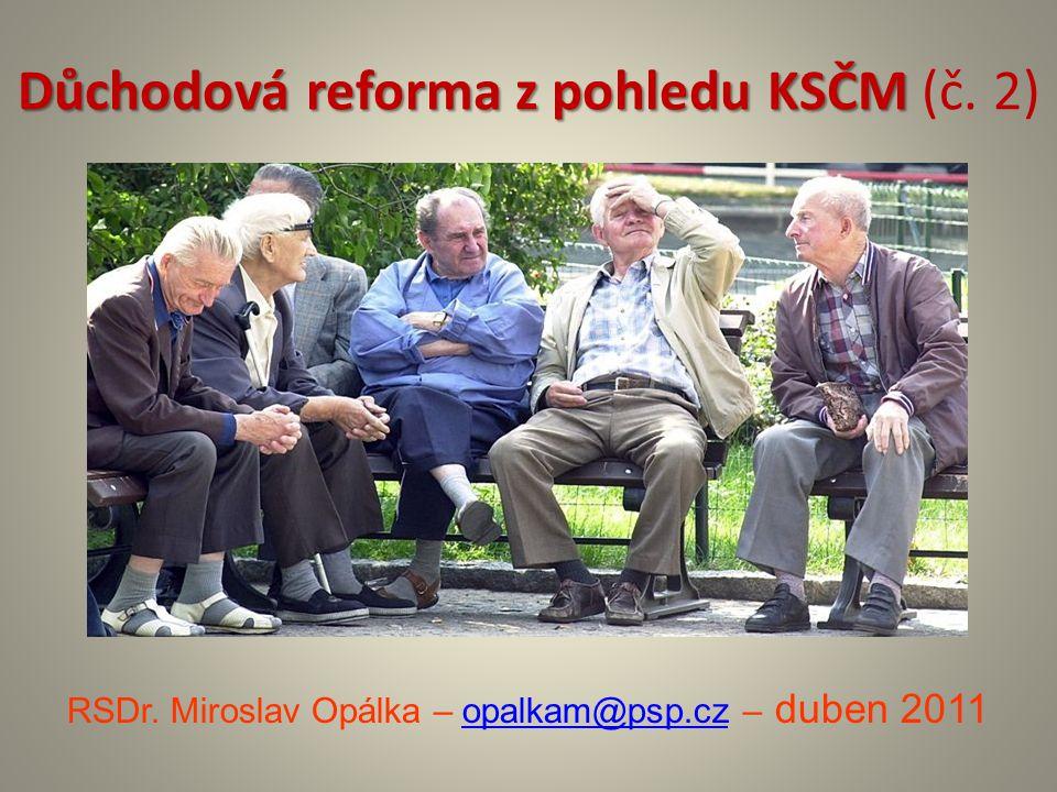 Důchodová reforma z pohledu KSČM Důchodová reforma z pohledu KSČM (č. 2) RSDr. Miroslav Opálka – opalkam@psp.cz – duben 2011opalkam@psp.cz