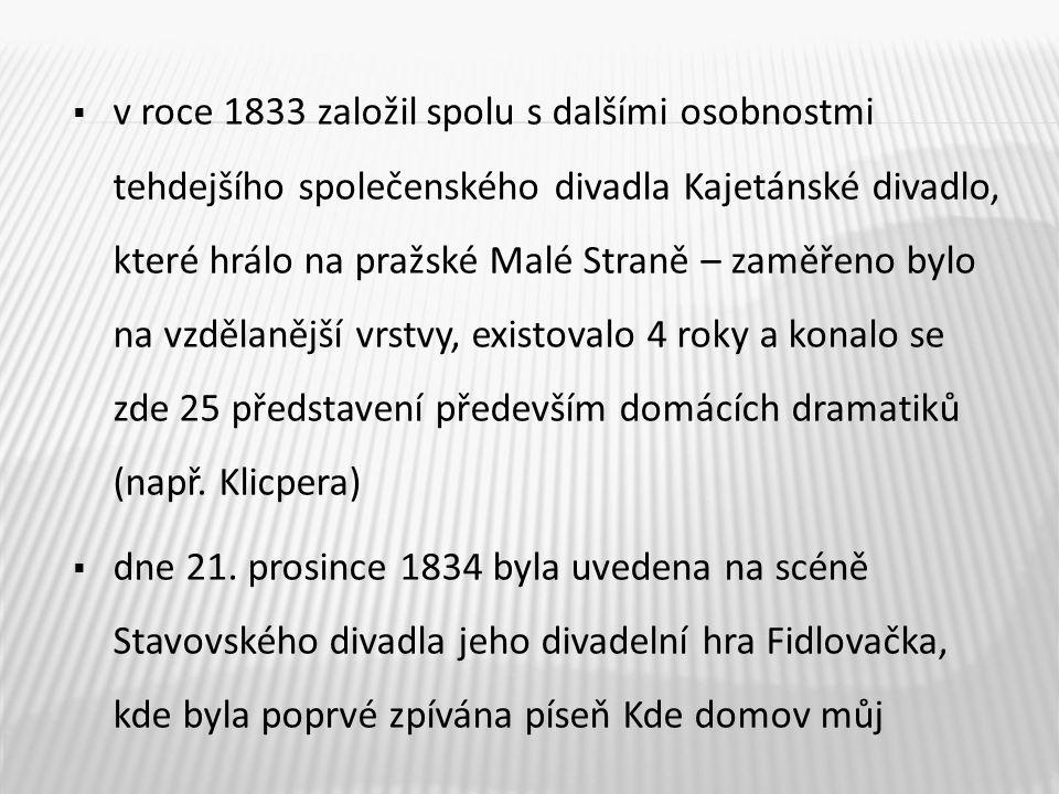  v roce 1833 založil spolu s dalšími osobnostmi tehdejšího společenského divadla Kajetánské divadlo, které hrálo na pražské Malé Straně – zaměřeno by