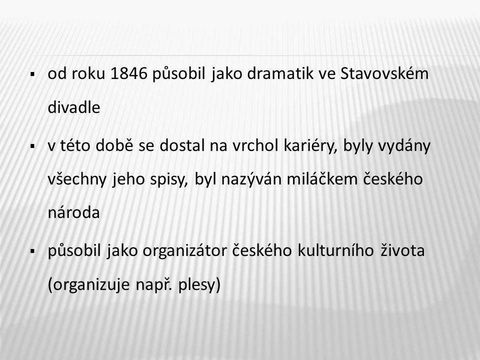  od roku 1846 působil jako dramatik ve Stavovském divadle  v této době se dostal na vrchol kariéry, byly vydány všechny jeho spisy, byl nazýván milá