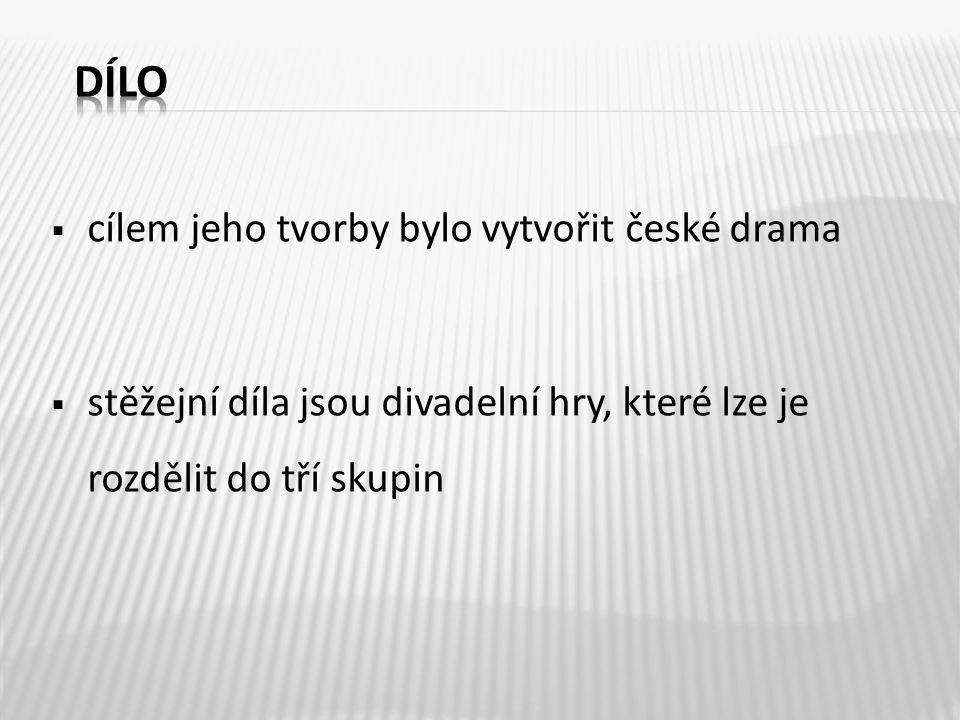  cílem jeho tvorby bylo vytvořit české drama  stěžejní díla jsou divadelní hry, které lze je rozdělit do tří skupin