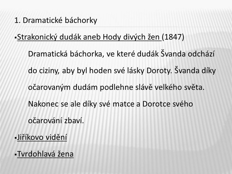 1. Dramatické báchorky  Strakonický dudák aneb Hody divých žen (1847) Dramatická báchorka, ve které dudák Švanda odchází do ciziny, aby byl hoden své
