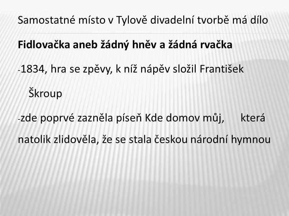 Samostatné místo v Tylově divadelní tvorbě má dílo Fidlovačka aneb žádný hněv a žádná rvačka - 1834, hra se zpěvy, k níž nápěv složil František Škroup