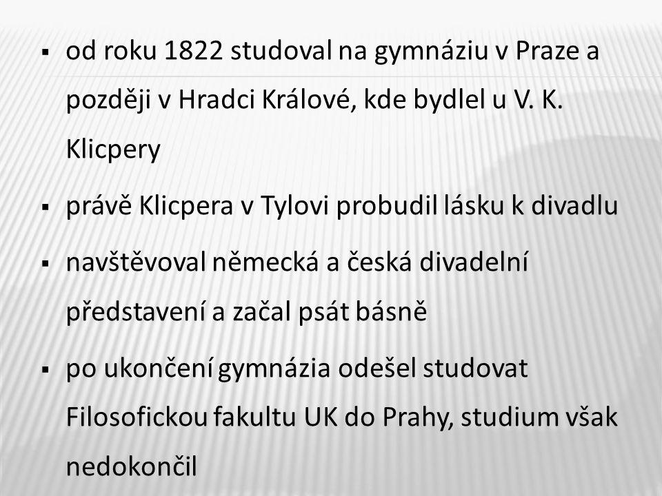  od roku 1822 studoval na gymnáziu v Praze a později v Hradci Králové, kde bydlel u V. K. Klicpery  právě Klicpera v Tylovi probudil lásku k divadlu