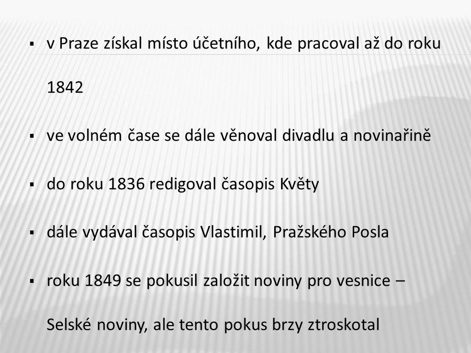  v Praze získal místo účetního, kde pracoval až do roku 1842  ve volném čase se dále věnoval divadlu a novinařině  do roku 1836 redigoval časopis K