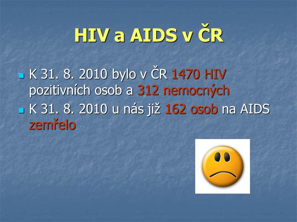 HIV a AIDS v ČR  K 31. 8. 2010 bylo v ČR 1470 HIV pozitivních osob a 312 nemocných  K 31. 8. 2010 u nás již 162 osob na AIDS zemřelo
