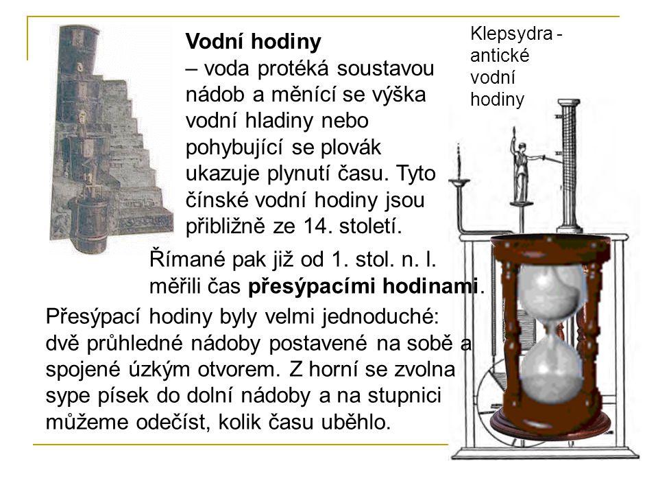 Římané pak již od 1. stol. n. l. měřili čas přesýpacími hodinami. Vodní hodiny – voda protéká soustavou nádob a měnící se výška vodní hladiny nebo poh