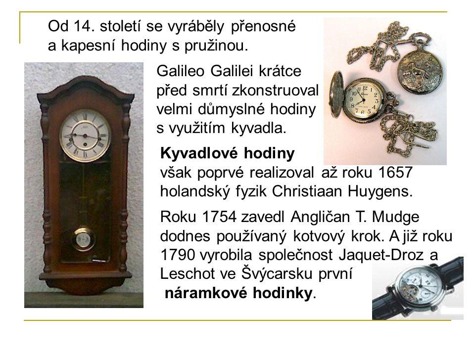Od 14. století se vyráběly přenosné a kapesní hodiny s pružinou. Galileo Galilei krátce před smrtí zkonstruoval velmi důmyslné hodiny s využitím kyvad