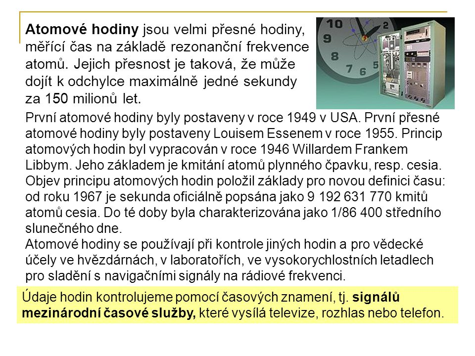 První atomové hodiny byly postaveny v roce 1949 v USA. První přesné atomové hodiny byly postaveny Louisem Essenem v roce 1955. Princip atomových hodin