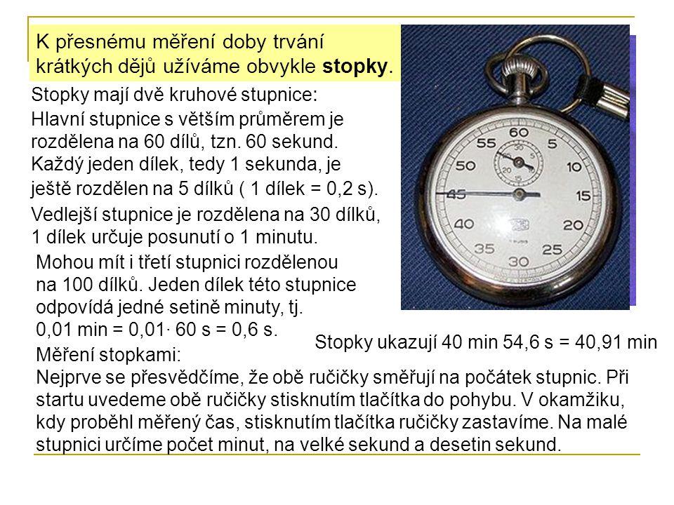 K přesnému měření doby trvání krátkých dějů užíváme obvykle stopky. Stopky mají dvě kruhové stupnice : Hlavní stupnice s větším průměrem je rozdělena
